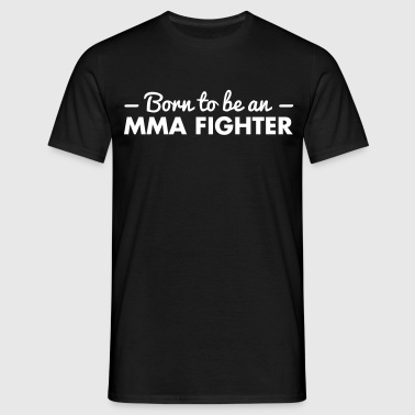 born to be an mma fighter - Men's T-Shirt