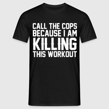 Call The Cops Because I Am Killing This Workout - Men's T-Shirt