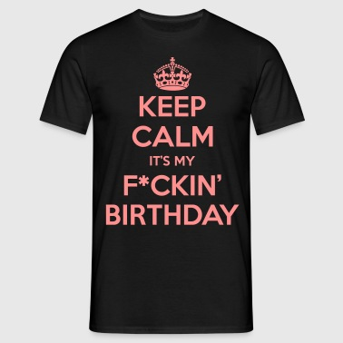 Keep Calm Its My F*uckin' Birthday - Men's T-Shirt