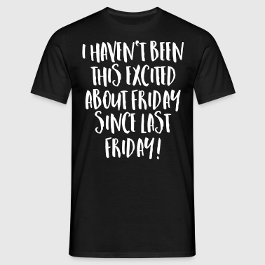 I Haven't Been This Excited About Friday... - Men's T-Shirt