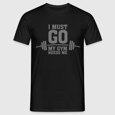 I Must Go - My Gym Needs Me - Men's T-Shirt
