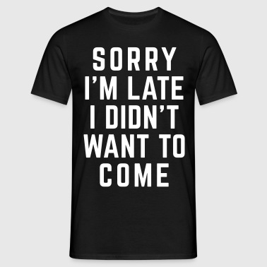 Sorry I'm Late Funny Quote - Mannen T-shirt
