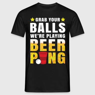 Grab Your Balls We Are Playing Beer Pong - Men's T-Shirt