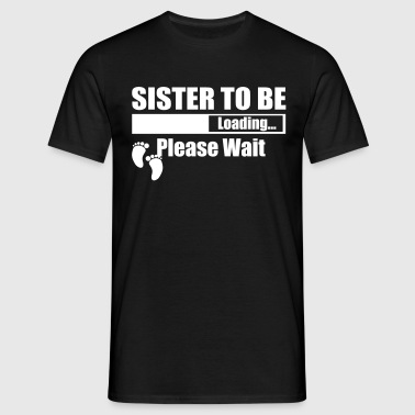 Sister To Be Loading Please Wait - Men's T-Shirt