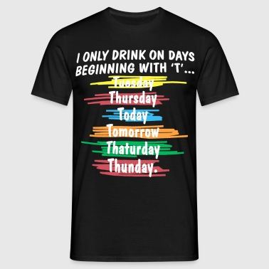I only drink on days beginning with T - Men's T-Shirt