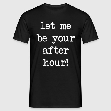 Let me be your after hour! - Männer T-Shirt