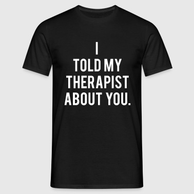 I Told My Therapist About You.  - Men's T-Shirt