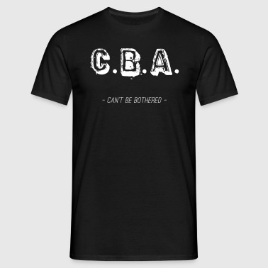 CBA – Can't Be Bothered - Men's T-Shirt