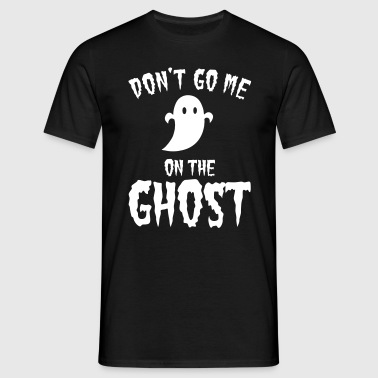 Don't go me on the ghost - Männer T-Shirt