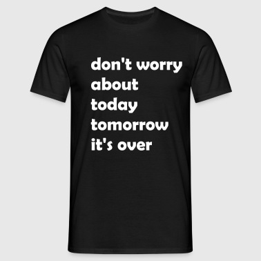 dont_worry_about today - Männer T-Shirt