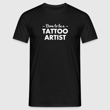 born to be a tattoo artist - Men's T-Shirt