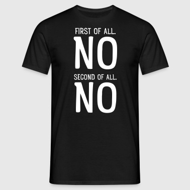 First Of All NO. Second Of All NO - Men's T-Shirt