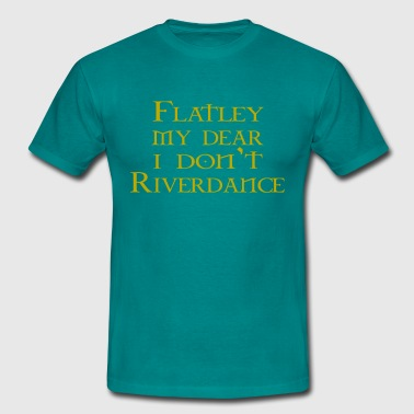 Flatley my dear, I don't Riverdance - Men's T-Shirt