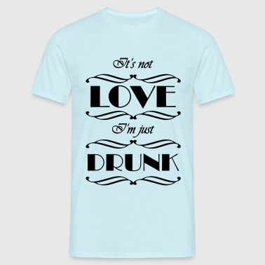 It's not love, I'm just drunk - Men's T-Shirt