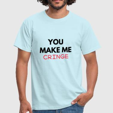 You make me cringe - Men's T-Shirt
