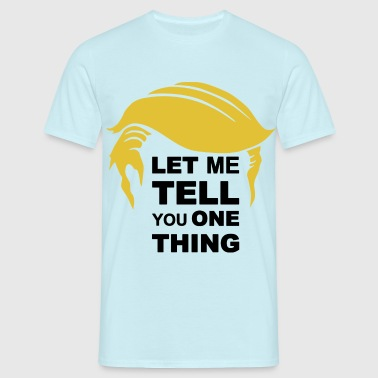 Let me tell you one Thing - Männer T-Shirt