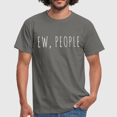 Ew People Funny Quote - Mannen T-shirt