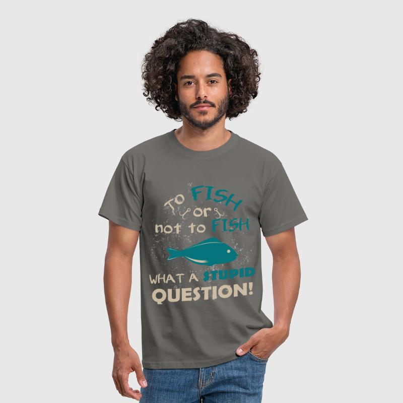 To fish or not to fish what a stupid question! - Men's T-Shirt