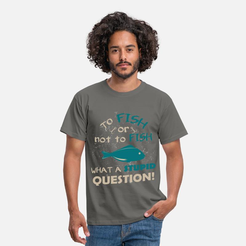 Fishing T-Shirts - To fish or not to fish what a stupid question! - Men's T-Shirt graphite grey
