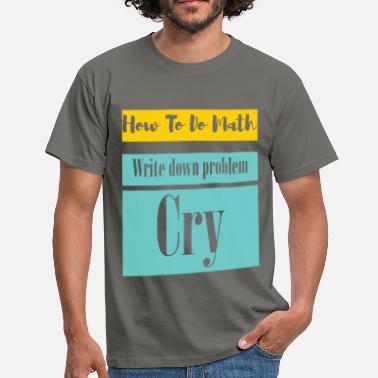 Writing Tops How to do math. Write down problem. Cry  - Men's T-Shirt