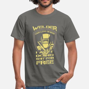 Welders Welder cash love or beer I ain't doing shit for fr - Men's T-Shirt