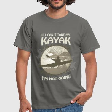 Kayak If I can't take my kayak, I am not going - Men's T-Shirt