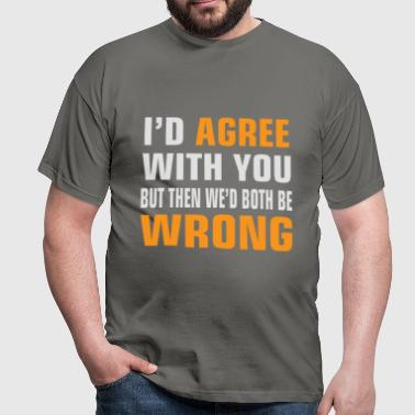 I'd agree with you but then we'd both be wrong - Men's T-Shirt