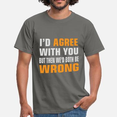 Both Be Wrong I'd agree with you but then we'd both be wrong - Men's T-Shirt