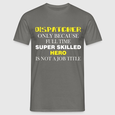 Dispatcher - Dispatcher only because full time  - Men's T-Shirt