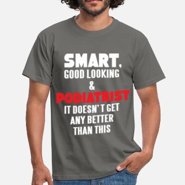 Podiatrist Podiatrist - Smart, good looking and Podiatrist.  - Men's T-Shirt