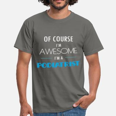 Podiatry Podiatrist - Of course I'm awesome. I'm a Podiatri - Men's T-Shirt
