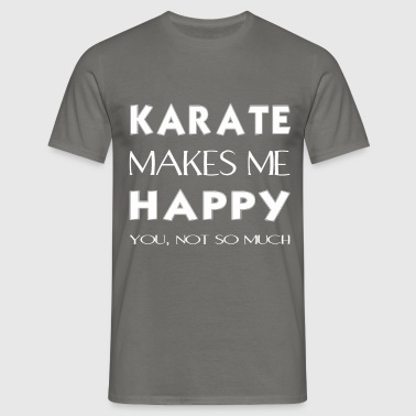Karate - Karate makes me happy. You not so much. - Men's T-Shirt