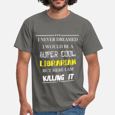 Librarian Librarian - I never dreamed I would be a super  - Men's T-Shirt