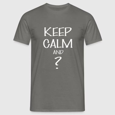 Keep calm - Keep calm And ? - Men's T-Shirt