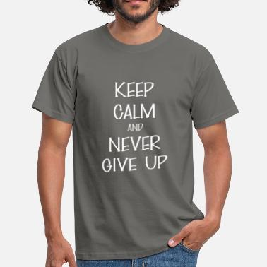 Never Give Up Never give up - Keep Calm And never give up - Men's T-Shirt