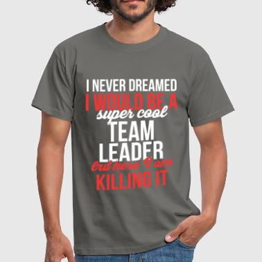 Dream Team Team Leader - I never dreamed I would become a sup - Men's T-Shirt