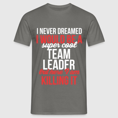 Team Leader - I never dreamed I would become a sup - Men's T-Shirt