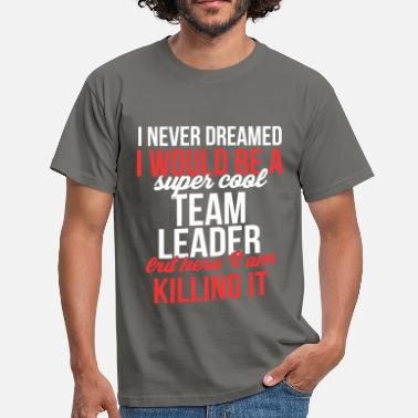 Team Team Leader - I never dreamed I would become a sup - Men's T-Shirt