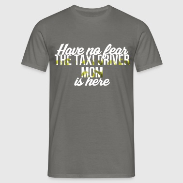 Taxi Driver Mom - Have no fear. The taxi driver  - Men's T-Shirt
