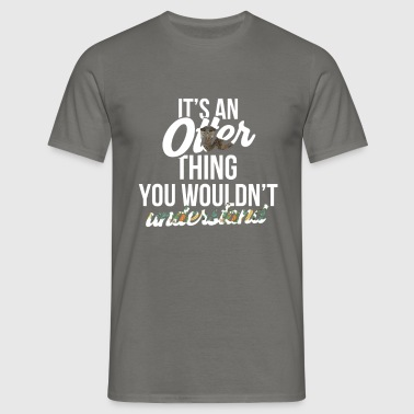 Otter - It's an otter thing you wouldn't  - Men's T-Shirt