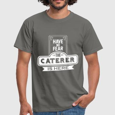 Caterer - Have no fear the Caterer is here - Men's T-Shirt