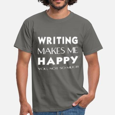Writing Tops Writing - Writing makes me happy. You not so much. - Men's T-Shirt