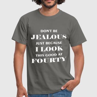 Fourty - Don't be jealous just because I look this - Men's T-Shirt