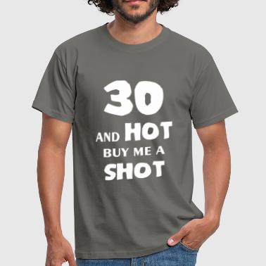 Hot 30 Thirty - 30 and hot buy me a shot - Men's T-Shirt