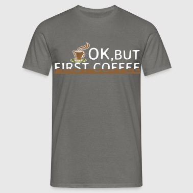 Coffee - Ok, but first coffee - Men's T-Shirt