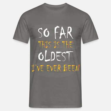 Far Birthday - So far this is the oldest I've ever  - Men's T-Shirt