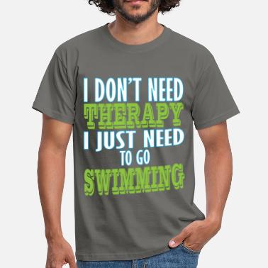 Therapy Swimming - I don't need therapy I just need to go  - Men's T-Shirt