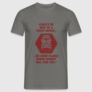 Truck driver - Always be nice to a Truck driver,  - Men's T-Shirt