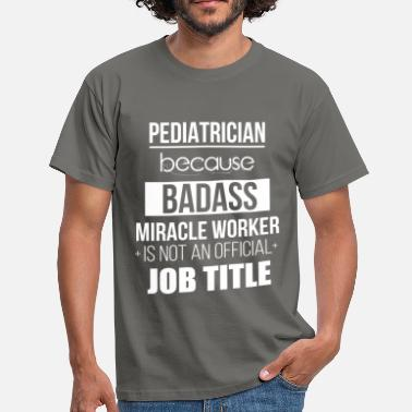 Title Pediatrician - Pediatrician because badass miracle - Men's T-Shirt