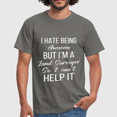 Land Surveyor Land Surveyor - I hate being awesome but I'm a  - Men's T-Shirt